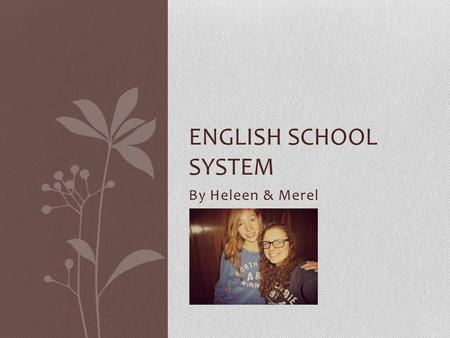 By Heleen & Merel ENGLISH SCHOOL SYSTEM. Who are we? Heleen About me About my family My hobbies My spare time Favourite food Vacation.