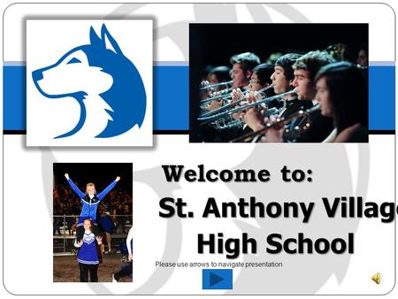 Welcome to: St. Anthony Village High School Welcome to: St. Anthony Village High School Please use arrows to navigate presentation.