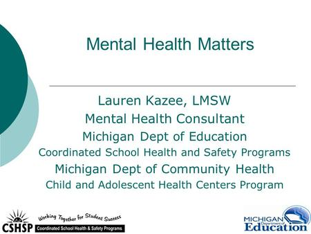 Mental Health Matters Lauren Kazee, LMSW Mental Health Consultant Michigan Dept of Education Coordinated School Health and Safety Programs Michigan Dept.