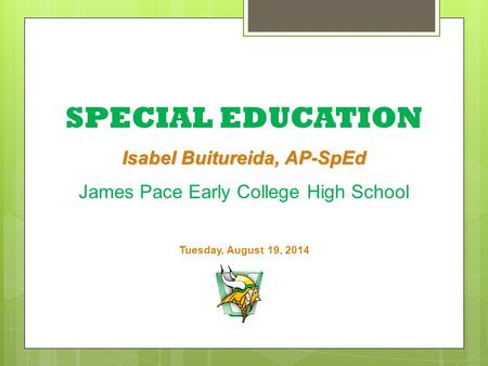 SPECIAL EDUCATION Isabel Buitureida, AP-SpEd James Pace Early College High School Tuesday, August 19, 2014.