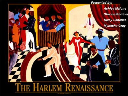 The Harlem Renaissance Presented by: Simone Shofner Ashley Malone Daisy Sanchez Minesha Gray Presented by: Ashley Malone Simone Shofner Daisy Sanchez Mynesha.