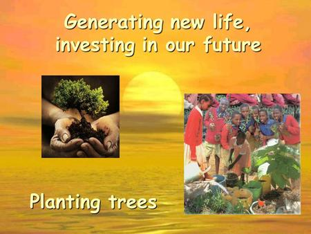 Generating new life, investing in our future Planting trees.