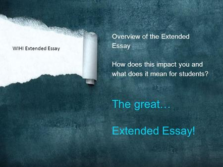 Overview of the Extended Essay How does this impact you and what does it mean for students? The great… Extended Essay! WIHI Extended Essay.