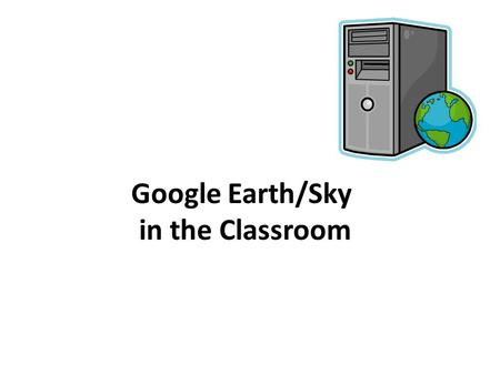 Google Earth/Sky in the Classroom. What is Google Earth/Sky? Google Earth is free program which allows users to: Explore geographic locations both on.