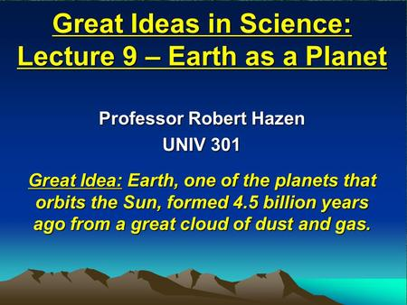 Great Ideas in Science: Lecture 9 – Earth as a Planet Professor Robert Hazen UNIV 301 Great Idea: Earth, one of the planets that orbits the Sun, formed.