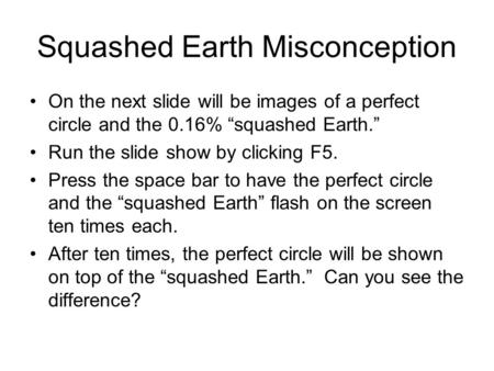 "Squashed Earth Misconception On the next slide will be images of a perfect circle and the 0.16% ""squashed Earth."" Run the slide show by clicking F5. Press."