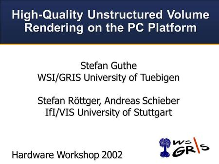 High-Quality Unstructured Volume Rendering on the PC Platform High-Quality Unstructured Volume Rendering on the PC Platform Hardware Workshop 2002 Stefan.