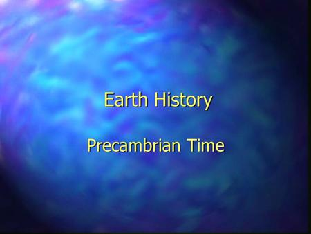 Earth History Precambrian Time. Geologic Time  Geologic time can be measured two ways: –Relative Time: –Relative Time: Subdivisions of the Earth's history.