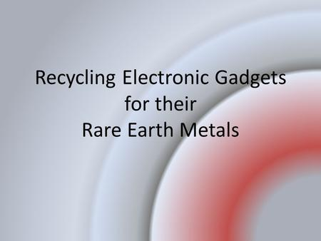 Recycling Electronic Gadgets for their Rare Earth Metals.