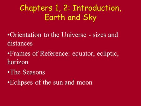 Chapters 1, 2: Introduction, Earth and Sky Orientation to the Universe - sizes and distances Frames of Reference: equator, ecliptic, horizon The Seasons.