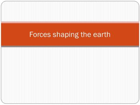 Forces shaping the earth. Inside the Earth Three layers Core: center of the earth Inner core solid Outer core liquid.