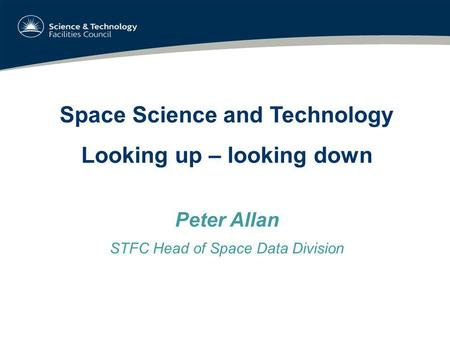 Space Science and Technology Looking up – looking down Peter Allan STFC Head of Space Data Division.