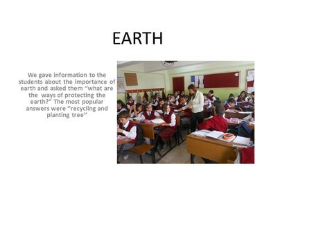 "EARTH We gave information to the students about the importance of earth and asked them ""what are the ways of protecting the earth?"" The most popular answers."