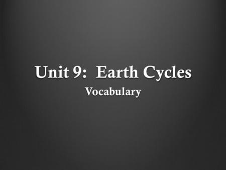 Unit 9: Earth Cycles Vocabulary.