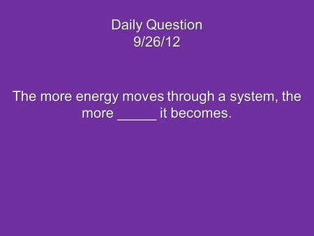 The more energy moves through a system, the more _____ it becomes.