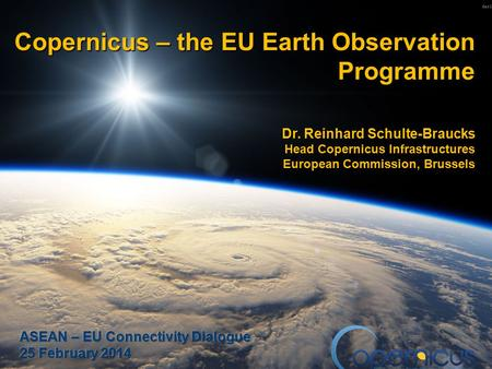 1 Copernicus – the EU Earth Observation Programme Dr. Reinhard Schulte-Braucks Head Copernicus Infrastructures European Commission, Brussels.