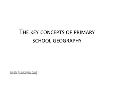 T HE KEY CONCEPTS OF PRIMARY SCHOOL GEOGRAPHY Core units: Key understandings Years 5–6 Illustration 1: Pointers to understanding.