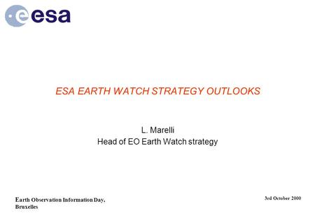 E arth Observation Information Day, Bruxelles 3rd October 2000 ESA EARTH WATCH STRATEGY OUTLOOKS L. Marelli Head of EO Earth Watch strategy.