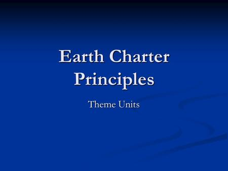 Earth Charter Principles Theme Units. Goal is Goal is Incorporating the earth charter's principles into thematic unit plans Incorporating the earth charter's.