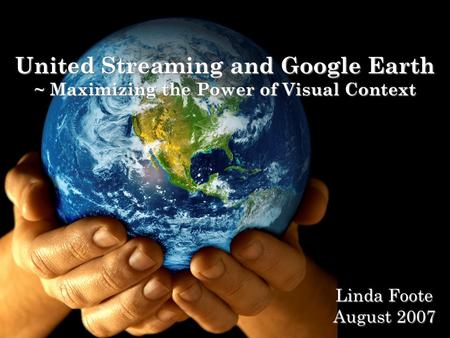 United Streaming and Google Earth ~ Maximizing the Power of Visual Context Linda Foote August 2007.