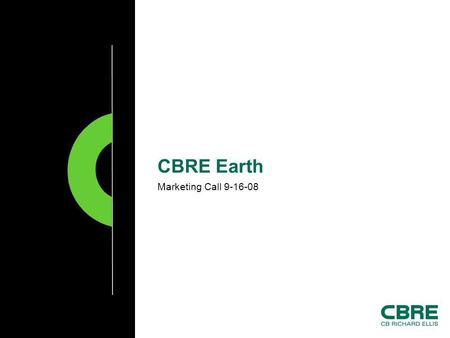 Marketing Call 9-16-08 CBRE Earth. CB Richard Ellis | Page 2 CBRE Earth  Enterprise version of Google Earth Legal to use on CBRE computers and for commercial.
