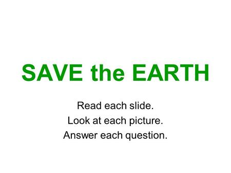 SAVE the EARTH Read each slide. Look at each picture. Answer each question.