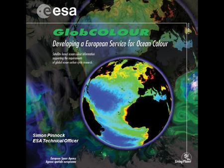 Simon Pinnock ESA Technical Officer. GlobCOLOUR: Context and Motivation ESA Earth Observation Envelope Programme ESA EOEP-3 Declaration: Specific Objectives...[abridged]…