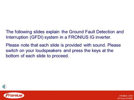 © Fronius 01/2006 FRONIUS GFDI The following slides explain the Ground Fault Detection and Interruption (GFDI) system in a FRONIUS IG inverter. Please.