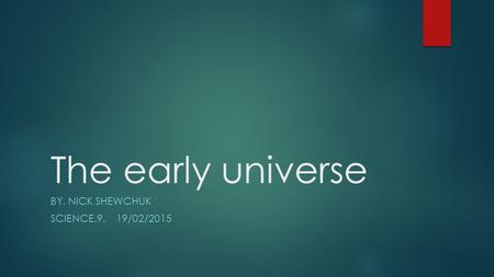 The early universe BY. NICK SHEWCHUK SCIENCE.9. 19/02/2015.