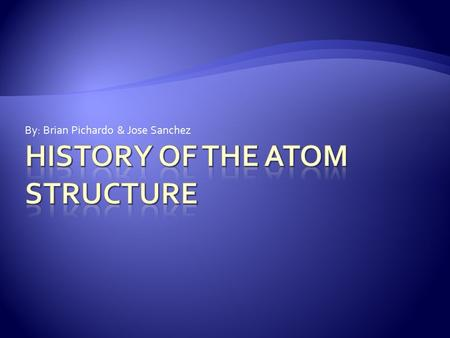 By: Brian Pichardo & Jose Sanchez.  Atoms are fundamental building blocks of matter and they make up every physical object that exists. That idea has.