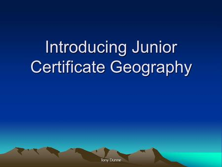 Introducing Junior Certificate Geography Tony Dunne.
