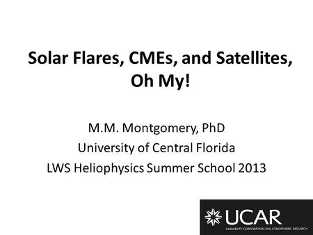 Solar Flares, CMEs, and Satellites, Oh My! M.M. Montgomery, PhD University of Central Florida LWS Heliophysics Summer School 2013.