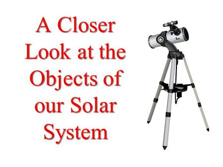 A Closer Look at the Objects of our Solar System.