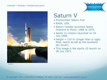 Contexts > Rockets > Rockets and space Saturn V Pronounced 'Saturn five'. NASA, USA. Saturn rockets launched Apollo missions to Moon, 1968 to 1972. Apollo.
