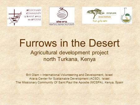 Furrows in the Desert Agricultural development project north Turkana, Kenya Brit Olam – International Volunteering and Development, Israel Arava <strong>Center</strong>.