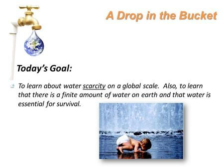 A Drop in the Bucket Today's Goal: To learn about water scarcity on a global scale. Also, to learn that there is a finite amount of water on earth and.