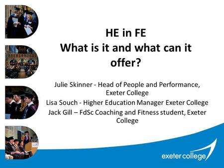 HE in FE What is it and what can it offer? Julie Skinner - Head of People and Performance, Exeter College Lisa Souch - Higher Education Manager Exeter.