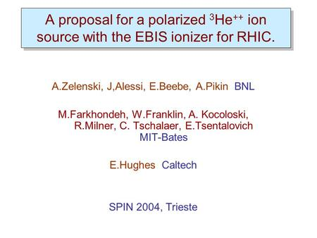 A proposal for a polarized 3 He ++ ion source with the EBIS ionizer for RHIC. A.Zelenski, J,Alessi, E.Beebe, A.Pikin BNL M.Farkhondeh, W.Franklin, A. Kocoloski,