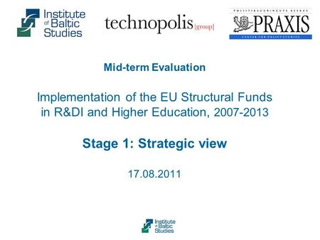Mid-term Evaluation Implementation of the EU Structural Funds in R&DI and Higher Education, 2007-2013 Stage 1: Strategic view 17.08.2011.
