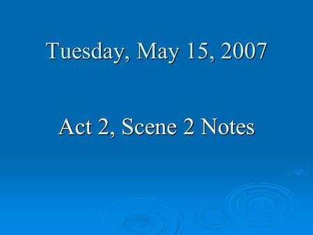 Tuesday, May 15, 2007 Act 2, Scene 2 Notes.