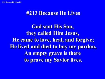 #213 Because He Lives God sent His Son, they called Him Jesus, He came to love, heal, and forgive; He lived and died to buy my pardon, An empty grave is.