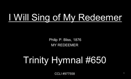 I Will Sing of My Redeemer Philip P. Bliss, 1876 MY REDEEMER Trinity Hymnal #650 CCLI #977558 1.