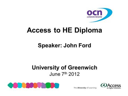 Access to HE Diploma Speaker: John Ford University of Greenwich June 7 th 2012.