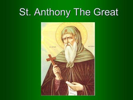 St. Anthony The Great. He was born in a rich Christian family His parents were righteous He had one sister His parents died when he was young.