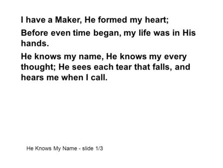 I have a Maker, He formed my heart; Before even time began, my life was in His hands. He knows my name, He knows my every thought; He sees each tear that.