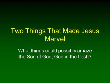 Two Things That Made Jesus Marvel What things could possibly amaze the Son of God, God in the flesh?