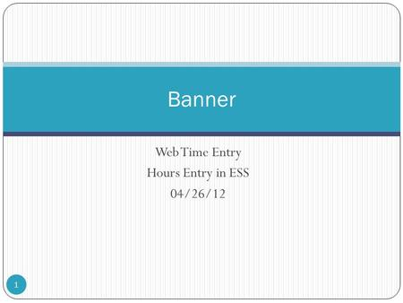 Web Time Entry Hours Entry in ESS 04/26/12 1 Banner.
