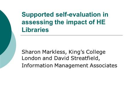 Supported self-evaluation in assessing the impact of HE Libraries Sharon Markless, King's College London and David Streatfield, Information Management.