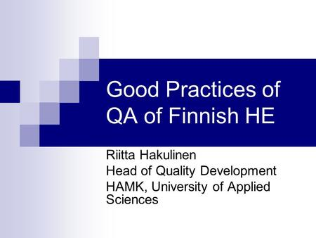 Good Practices of QA of Finnish HE Riitta Hakulinen Head of Quality Development HAMK, University of Applied Sciences.