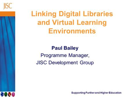 Supporting Further and Higher Education Linking Digital Libraries and Virtual Learning Environments Paul Bailey Programme Manager, JISC Development Group.